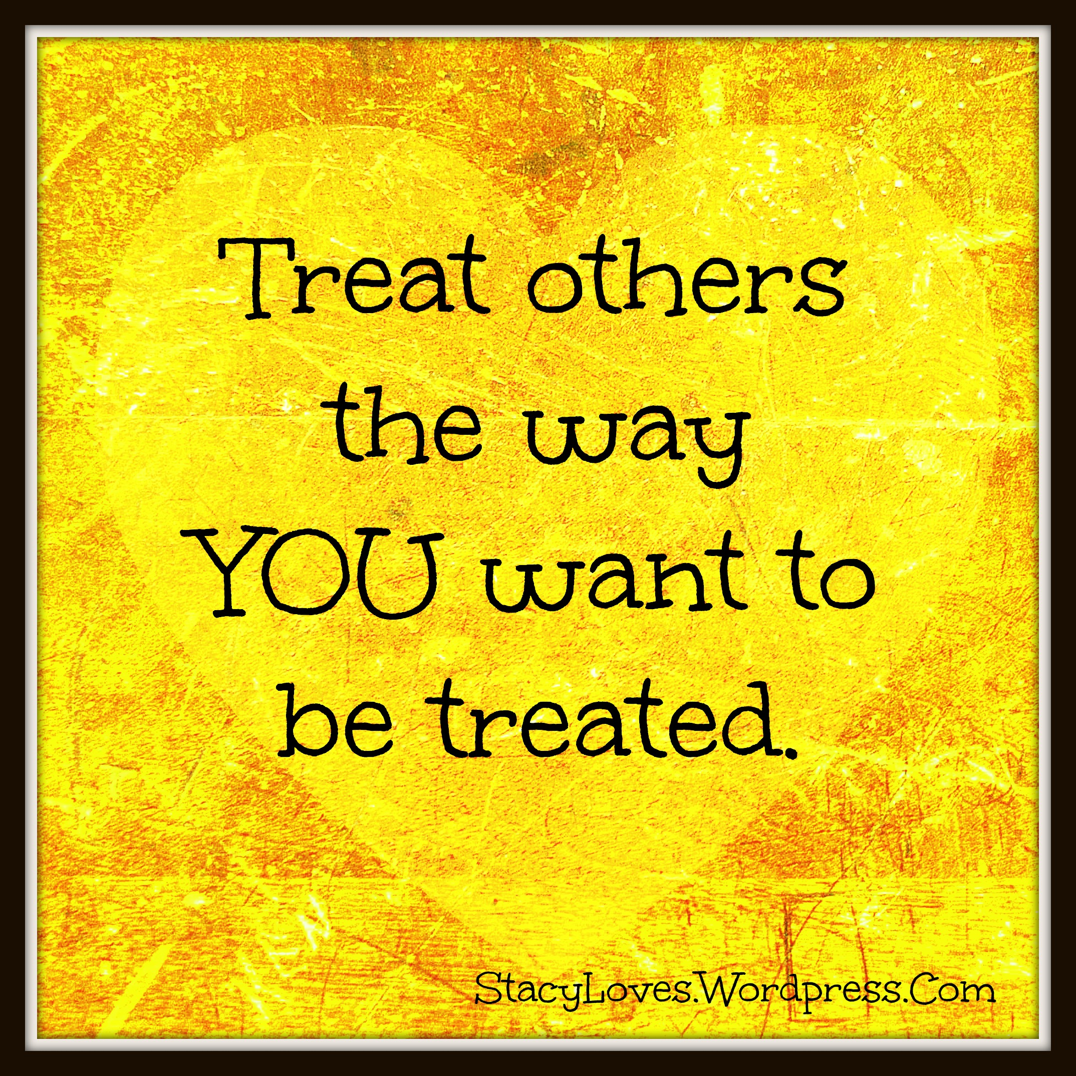 """""""Treat others as you would like them to treat you"""""""