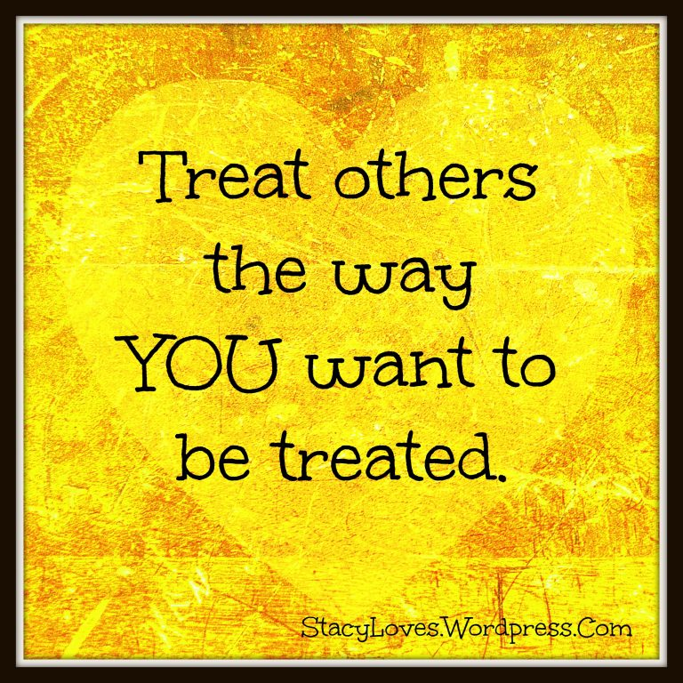"""Treat others as you would like them to treat you"""